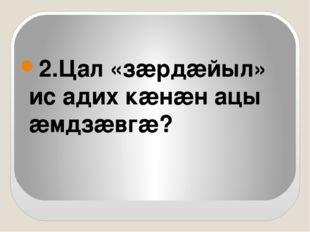 2.Цал «зæрдæйыл» ис адих кæнæн ацы æмдзæвгæ?