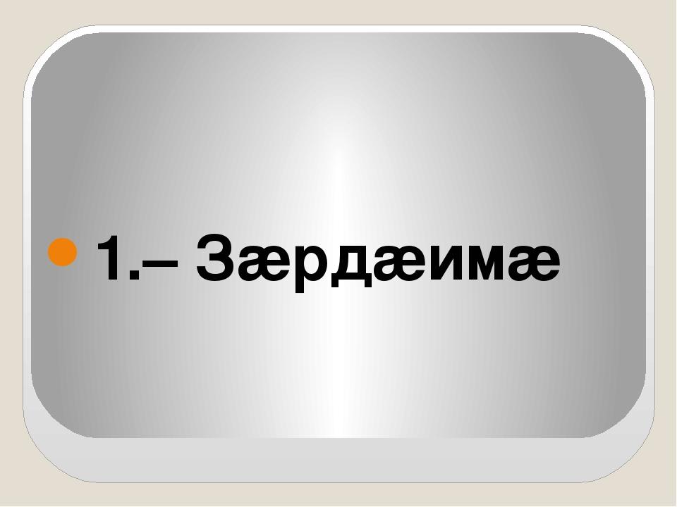1.– Зæрдæимæ