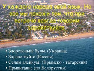 • Здоровеньки булы. (Украина) • Здравствуйте (Россия) • Селям алейкум! (Крым