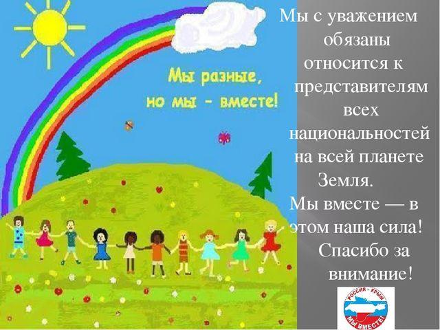Мы с уважением обязаны относится к представителям всех национальностей на все...