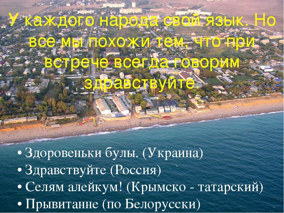 • Здоровеньки булы. (Украина) • Здравствуйте (Россия) • Селям алейкум! (Крым...