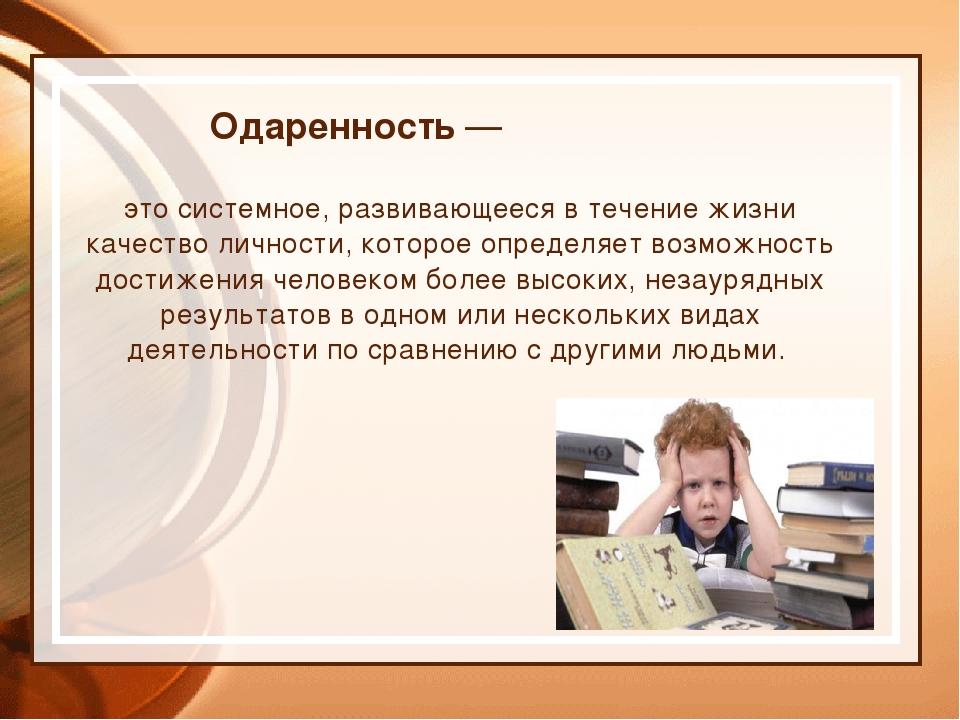 Одаренность — это системное, развивающееся в течение жизни качество личности,...