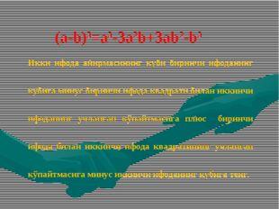 (а-b)3=а3-3а2b+3аb2-b3 Икки ифода айирмасининг куби биринчи ифоданинг кубига