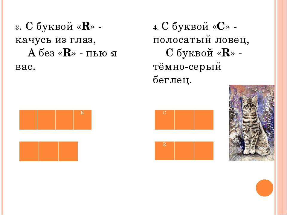 3. С буквой «R» - качусь из глаз,  А без «R» - пью я вас. 4. С буквой «С»...