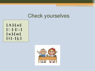 Check yourselves [Λ]-[a:] [ɔ]- [ɔ:] [u]-[u:] [i] - [i:]