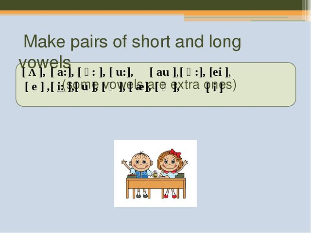 Make pairs of short and long vowels (some vowels are extra ones) [Λ], [e...