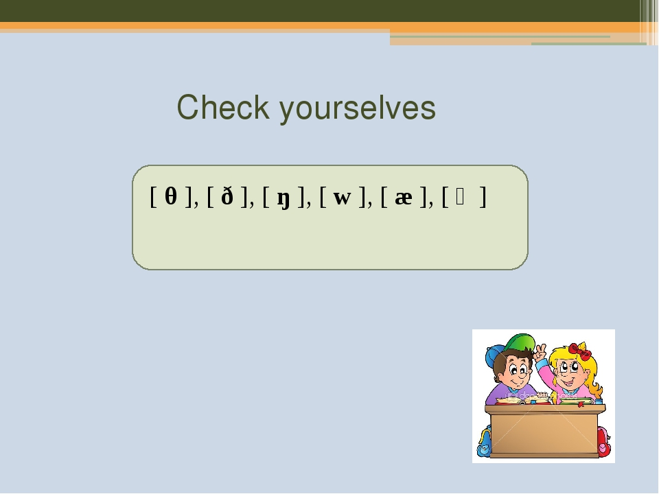 Check yourselves [θ], [ð], [ŋ], [w], [æ], [ə]
