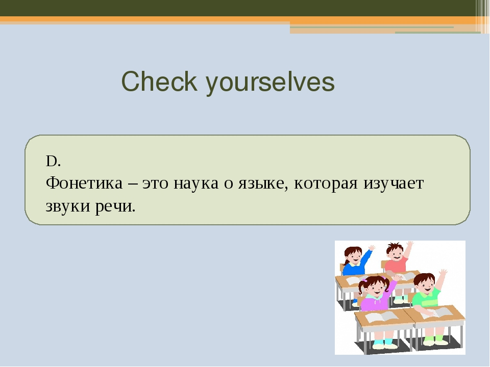 Check yourselves D. Фонетика – это наука о языке, которая изучает звуки речи.
