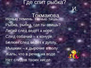 Где спит рыбка? И. Токмакова Ночью темень. Ночью тишь. Рыбка, рыбка, где ты с
