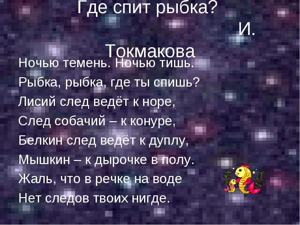 Где спит рыбка? И. Токмакова Ночью темень. Ночью тишь. Рыбка, рыбка, где ты с...