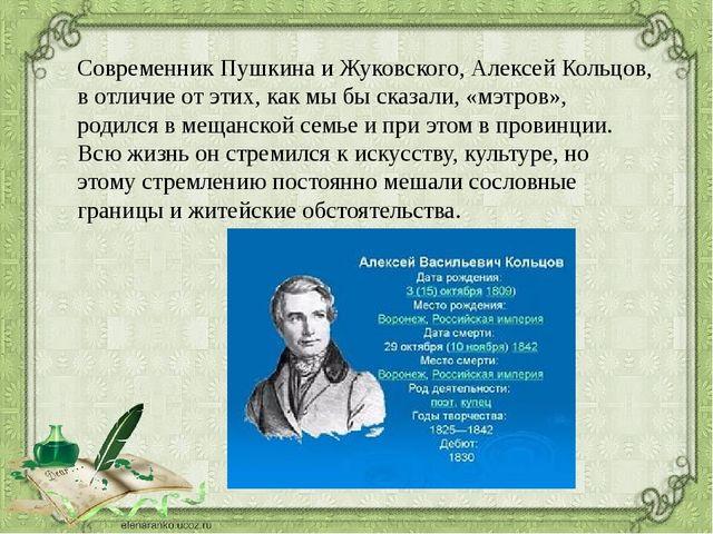 Современник Пушкина и Жуковского, Алексей Кольцов, в отличие от этих, как мы...