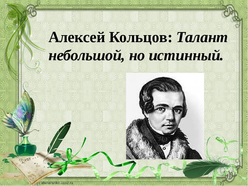 Алексей Кольцов: Талант небольшой, но истинный.