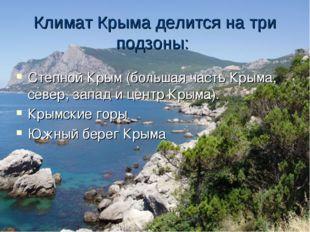 Климат Крыма делится на три подзоны: Степной Крым(большая часть Крыма, север