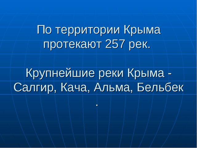 По территории Крыма протекают 257 рек. Крупнейшиереки Крыма - Салгир,Кача,...