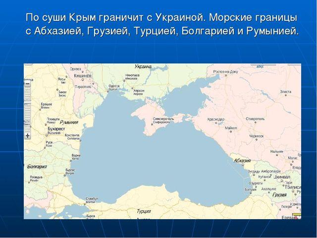По суши Крым граничит с Украиной. Морские границы с Абхазией, Грузией, Турци...