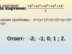 Решение проблемы: х²+(х+1)²+(х+2)²=(х+3)²+(х+4)² Ответ: -2; -1; 0; 1 ; 2.
