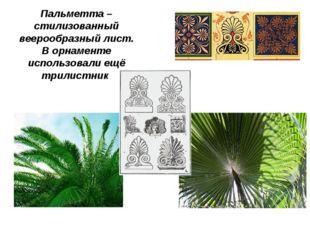 Пальметта – стилизованный веерообразный лист. В орнаменте использовали ещё тр