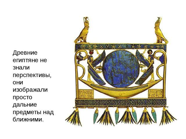Древние египтяне не знали перспективы, они изображали просто дальние предметы...