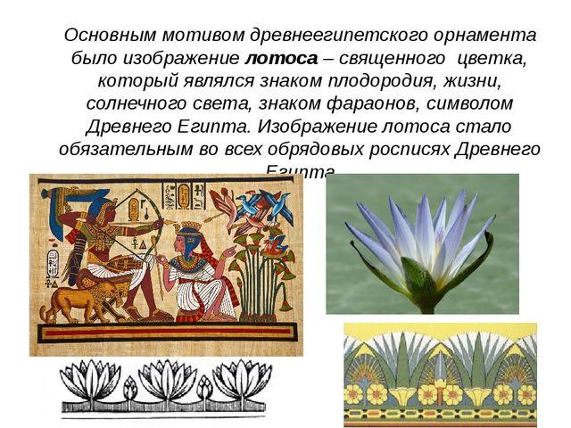 Основным мотивом древнеегипетского орнамента было изображение лотоса – священ...