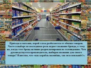 Приходя в магазин, порой глаза разбегаются от обилия товаров. Часто в выборе