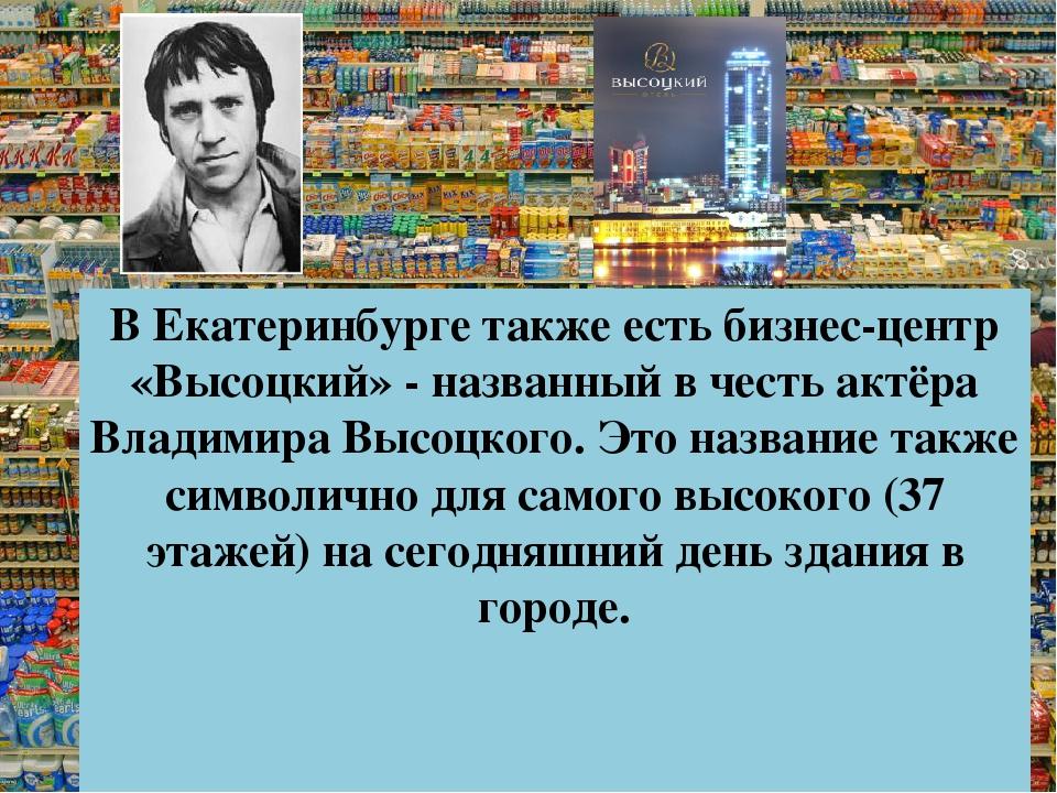 В Екатеринбурге также есть бизнес-центр «Высоцкий» - названный в честь актёра...