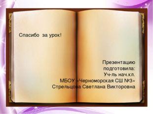 Спасибо за урок! Презентацию подготовила: Уч-ль нач.кл. МБОУ «Черноморская СШ