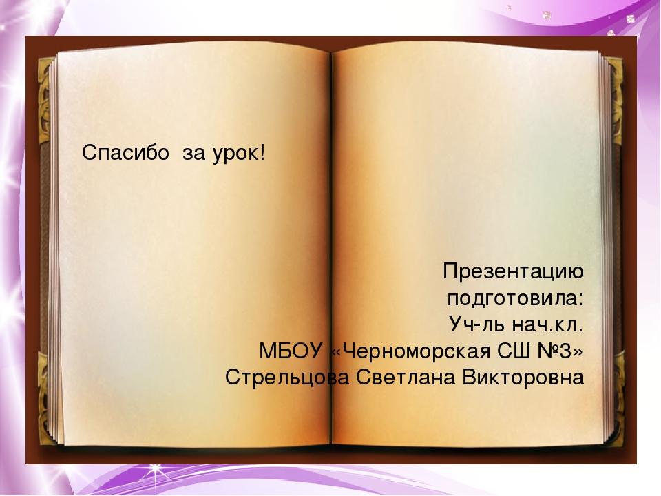 Спасибо за урок! Презентацию подготовила: Уч-ль нач.кл. МБОУ «Черноморская СШ...