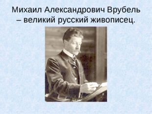 Михаил Александрович Врубель – великий русский живописец.