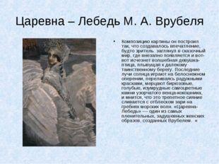 Царевна – Лебедь М. А. Врубеля Композицию картины он построил так, что создав