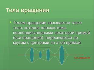 Тела вращения Телом вращения называется такое тело, которое плоскостями, перп