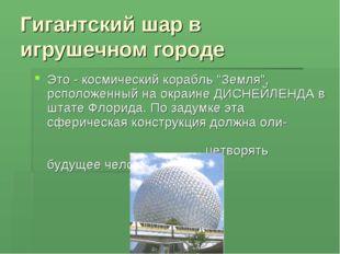 """Гигантский шар в игрушечном городе Это - космический корабль """"Земля"""", рсполож"""