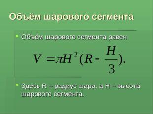 Объём шарового сегмента Объём шарового сегмента равен Здесь R – радиус шара,