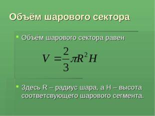 Объём шарового сектора Объём шарового сектора равен Здесь R – радиус шара, а