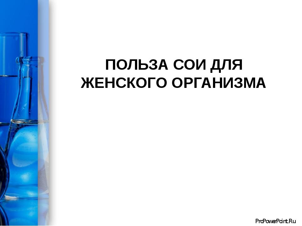 ПОЛЬЗА СОИ ДЛЯ ЖЕНСКОГО ОРГАНИЗМА ProPowerPoint.Ru