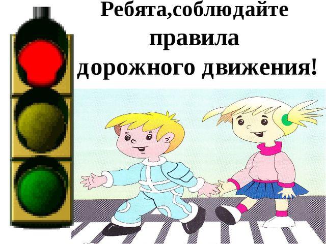 Ребята,соблюдайте правила дорожного движения!