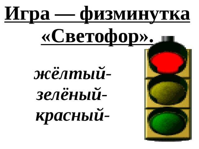 Игра — физминутка «Светофор». жёлтый- зелёный- красный-