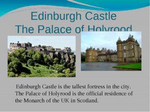Edinburgh Castle The Palace of Holyrood Edinburgh Castle is the tallest fortr