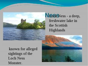 Loch Ness known for alleged sightings of the Loch Ness Monster. Loch Ness - a