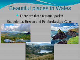 Beautiful places in Wales There are three national parks: Snowdonia, Brecon a