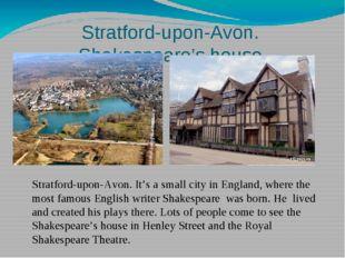 Stratford-upon-Avon. Shakespeare's house Stratford-upon-Avon. It's a small ci