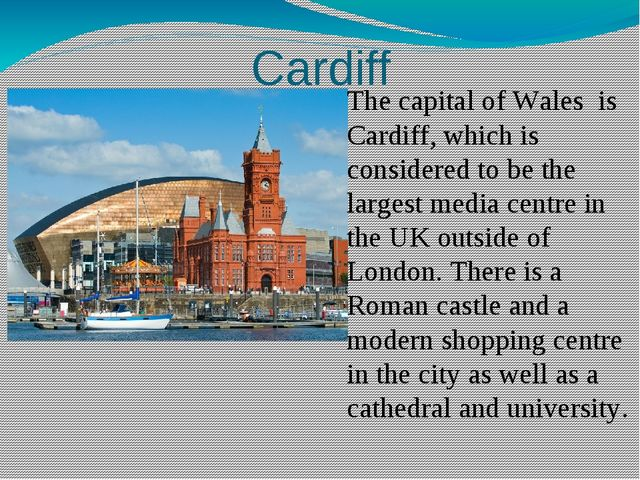 Cardiff The capital of Wales is Cardiff, which is considered to be the larges...