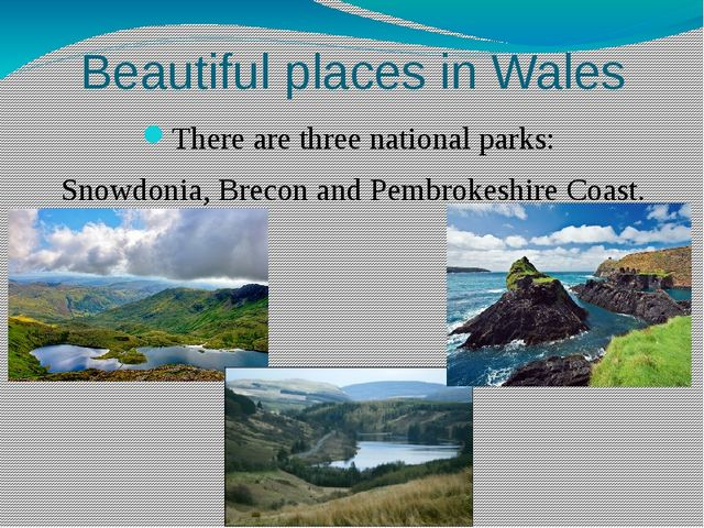 Beautiful places in Wales There are three national parks: Snowdonia, Brecon a...