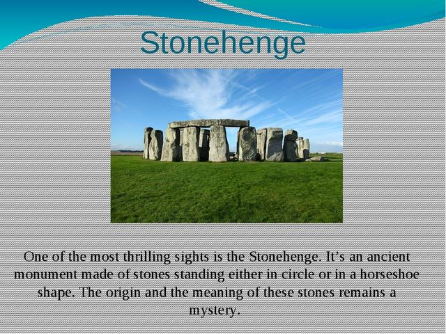 Stonehenge One of the most thrilling sights is the Stonehenge. It's an ancien...
