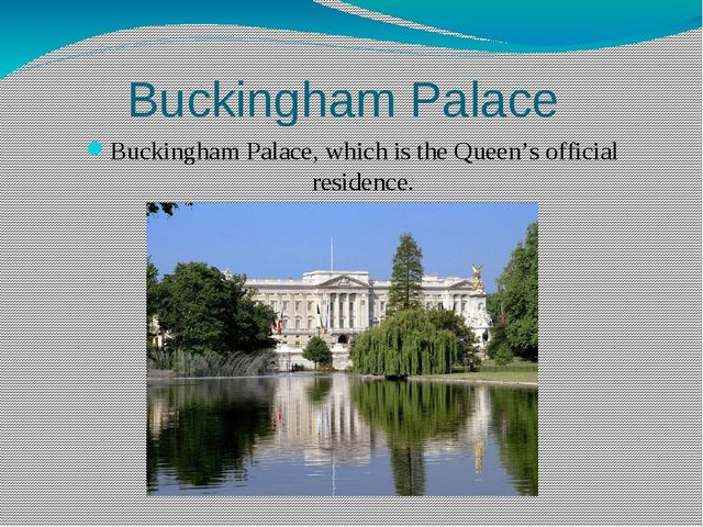 Buckingham Palace Buckingham Palace, which is the Queen's official residence....