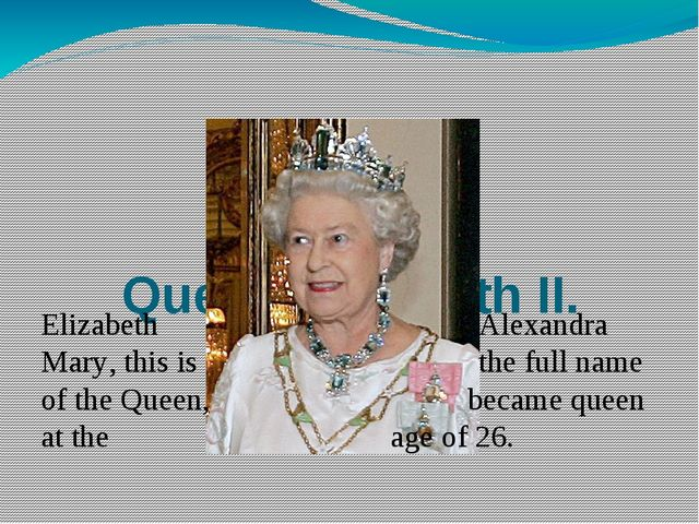 Queen Elizabeth II. Elizabeth Alexandra Mary, this is the full name of the Q...