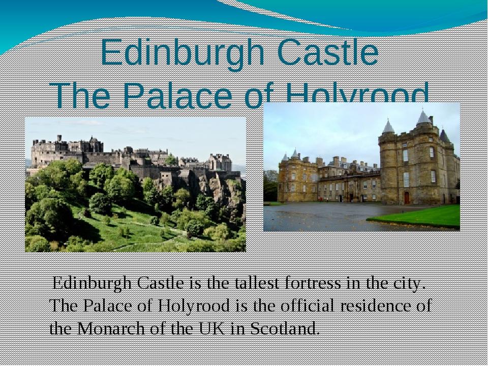 Edinburgh Castle The Palace of Holyrood Edinburgh Castle is the tallest fortr...