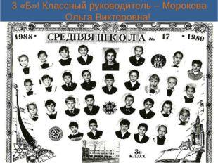 3 «Б»! Классный руководитель – Морокова Ольга Викторовна!