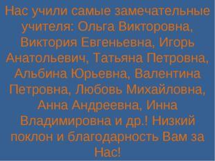 Нас учили самые замечательные учителя: Ольга Викторовна, Виктория Евгеньевна,