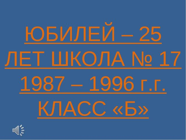 ЮБИЛЕЙ – 25 ЛЕТ ШКОЛА № 17 1987 – 1996 г.г. КЛАСС «Б»