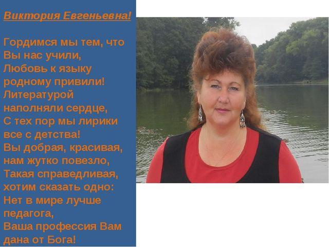 Виктория Евгеньевна! Гордимся мы тем, что Вы нас учили, Любовь к языку родном...
